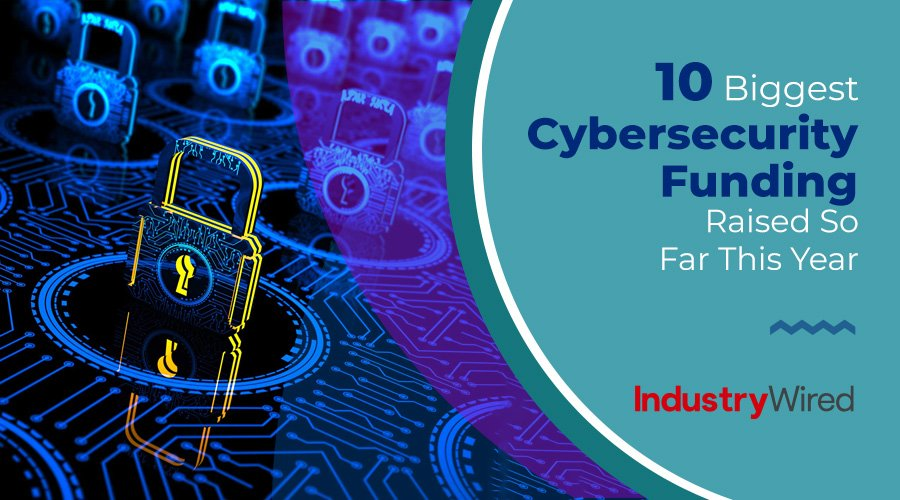 10 Biggest Cybersecurity Funding Raised So Far This Year