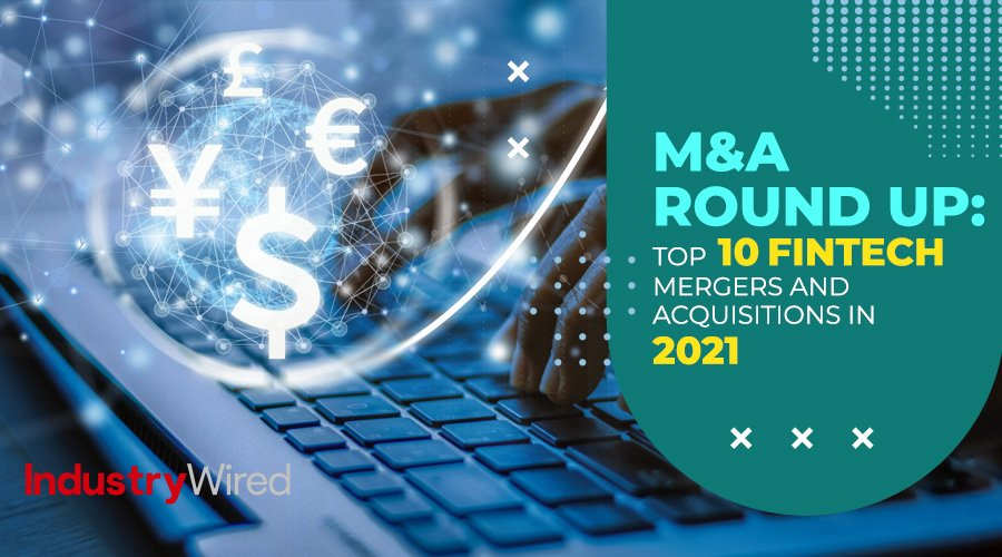 M&A Round-Up: Top 10 Fintech Mergers and Acquisitions in 2021